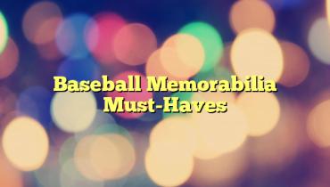 Baseball Memorabilia Must-Haves