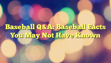 Baseball Q&A: Baseball Facts You May Not Have Known