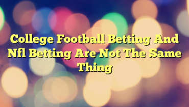 College Football Betting And Nfl Betting Are Not The Same Thing