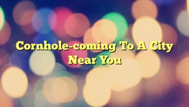 Cornhole-coming To  A City Near You