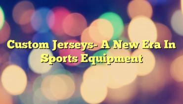 Custom Jerseys- A New Era In Sports Equipment