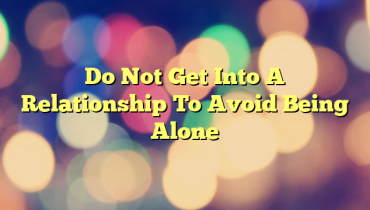 Do Not Get Into A Relationship To Avoid Being Alone