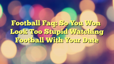 Football Faq: So You Won't Look Too Stupid Watching Football With Your Date