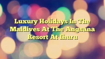 Luxury Holidays In The Maldives At The Angsana Resort At Ihuru