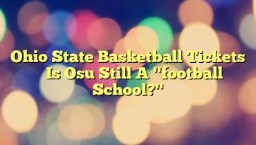 """Ohio State Basketball Tickets – Is Osu Still A """"football School?"""""""
