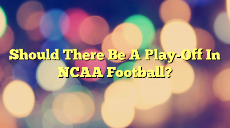 Should There Be A Play-Off In NCAA Football?