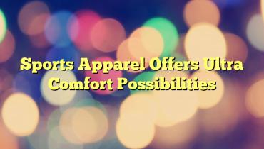 Sports Apparel Offers Ultra Comfort Possibilities