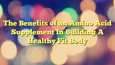 The Benefits of an Amino Acid Supplement In Building A Healthy Fit Body