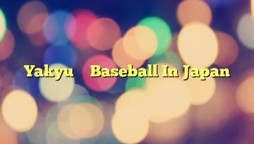 Yakyu – Baseball In Japan